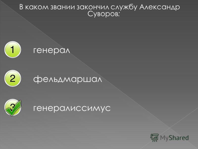 В каком звании закончил службу Александр Суворов: генерал фельдмаршал генералиссимус