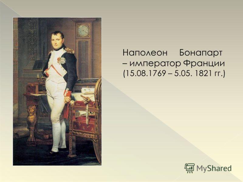 Наполеон Бонапарт – император Франции (15.08.1769 – 5.05. 1821 гг.)