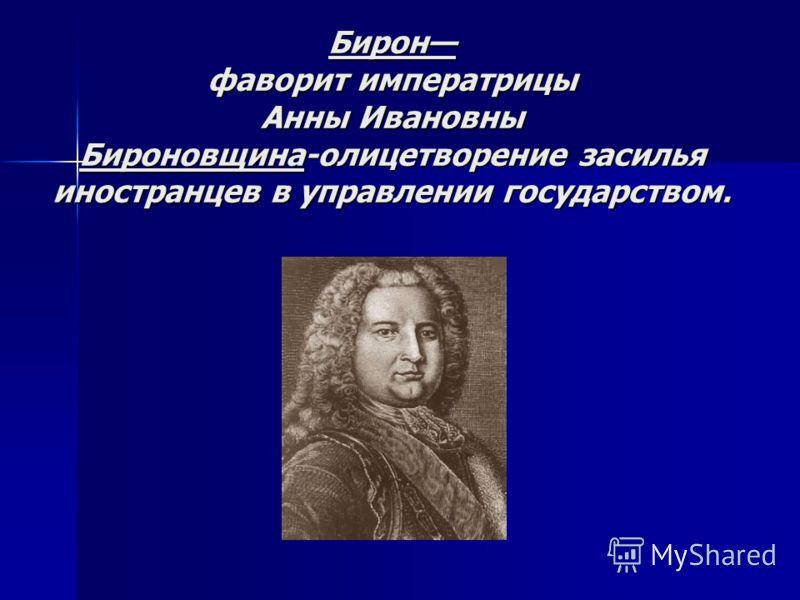 Бирон фаворит императрицы Анны Ивановны Бироновщина-олицетворение засилья иностранцев в управлении государством.