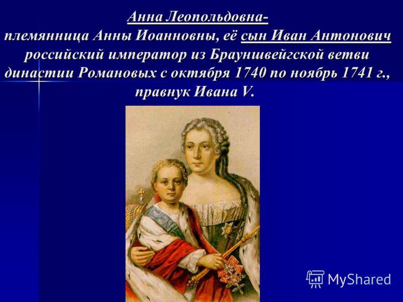 Анна Леопольдовна- племянница Анны Иоанновны, её сын Иван Антонович российский император из Брауншвейгской ветви династии Романовых с октября 1740 по ноябрь 1741 г., правнук Ивана V. Анна Леопольдовна- племянница Анны Иоанновны, её сын Иван Антонович