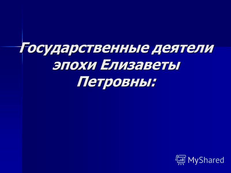 Государственные деятели эпохи Елизаветы Петровны: