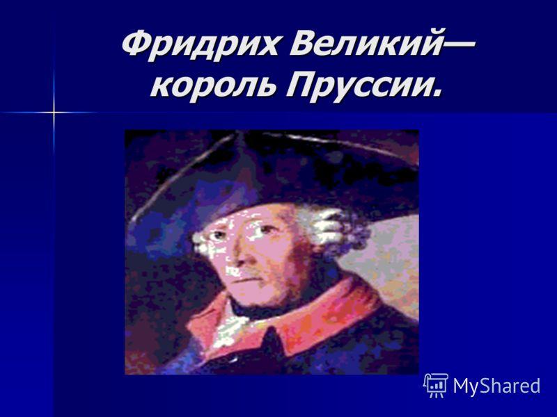 Фридрих Великий король Пруссии.