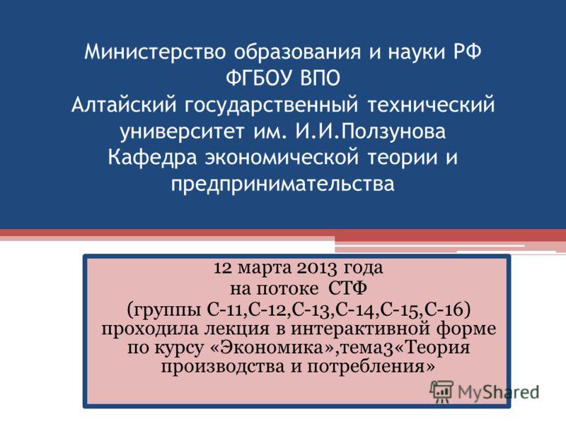 Министерство образования и науки РФ ФГБОУ ВПО Алтайский государственный технический университет им. И.И.Ползунова Кафедра экономической теории и предпринимательства 12 марта 2013 года на потоке СТФ (группы С-11,С-12,С-13,С-14,С-15,С-16) проходила лек