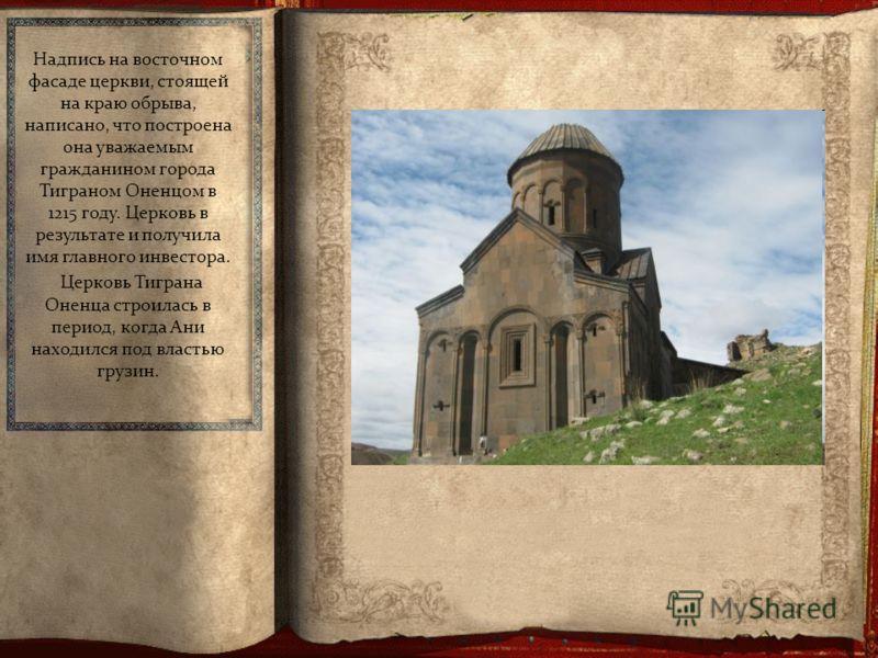 Надпись на восточном фасаде церкви, стоящей на краю обрыва, написано, что построена она уважаемым гражданином города Тиграном Оненцом в 1215 году. Церковь в результате и получила имя главного инвестора. Церковь Тиграна Оненца строилась в период, когд