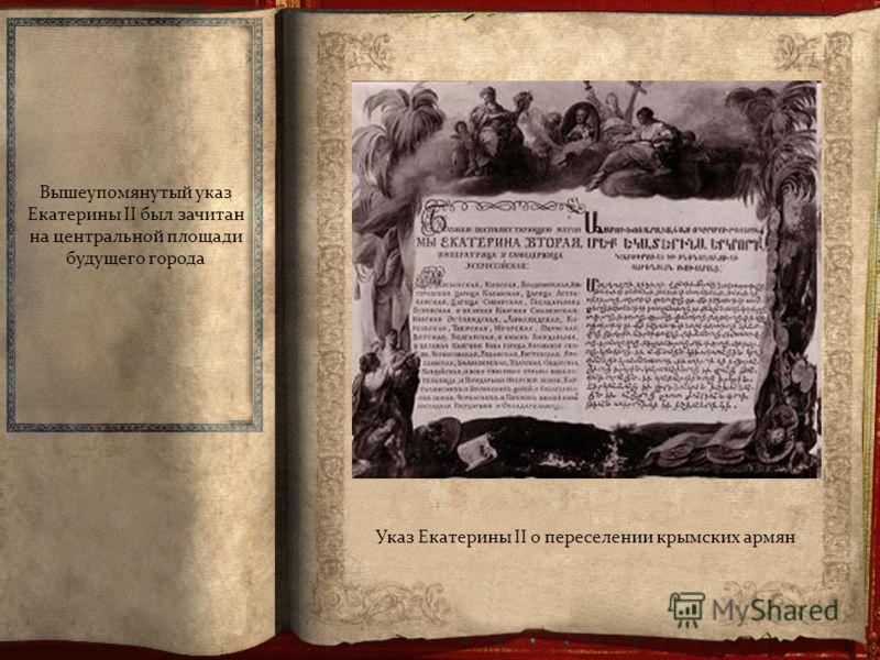Указ Екатерины II о переселении крымских армян Вышеупомянутый указ Екатерины II был зачитан на центральной площади будущего города