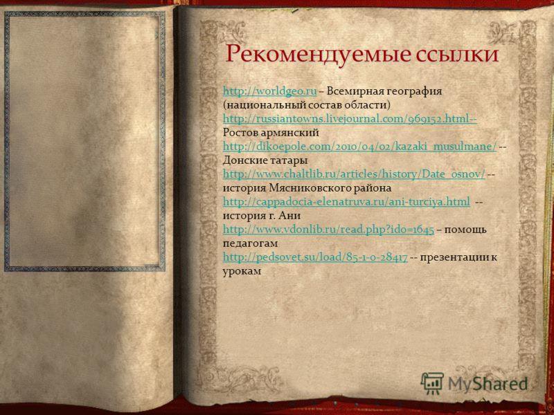 Рекомендуемые ссылки http://worldgeo.ruhttp://worldgeo.ru – Всемирная география (национальный состав области) http://russiantowns.livejournal.com/969152.html-- http://russiantowns.livejournal.com/969152.html-- Ростов армянский http://dikoepole.com/20