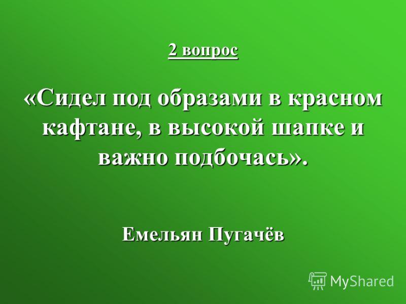 2 вопрос «Сидел под образами в красном кафтане, в высокой шапке и важно подбочась». Емельян Пугачёв