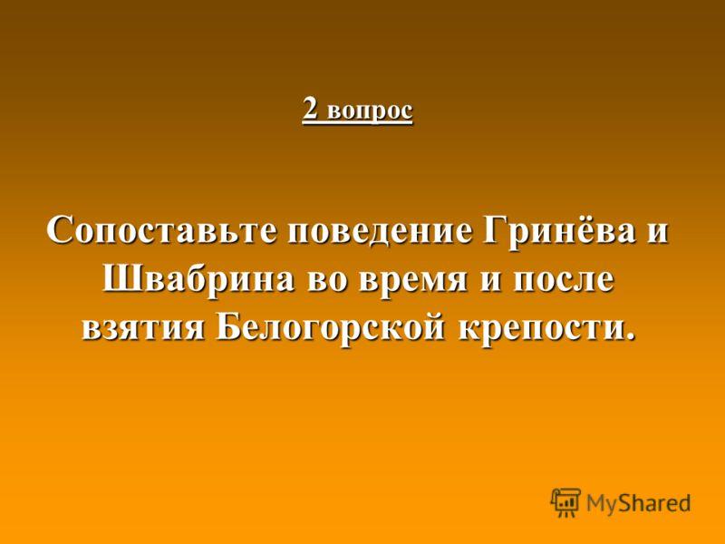 2 вопрос Сопоставьте поведение Гринёва и Швабрина во время и после взятия Белогорской крепости.