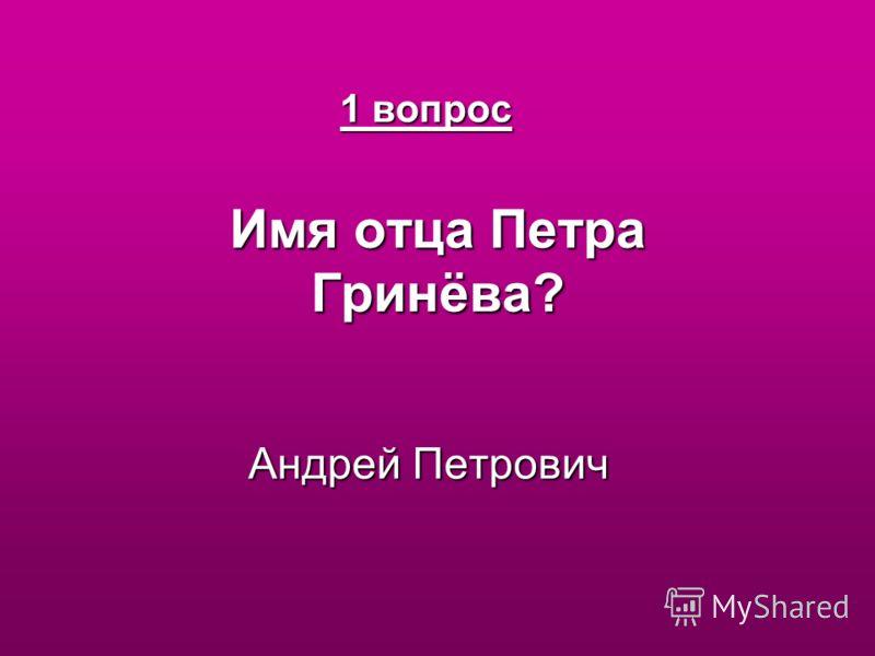 1 вопрос Имя отца Петра Гринёва? 1 вопрос Имя отца Петра Гринёва? Андрей Петрович Андрей Петрович