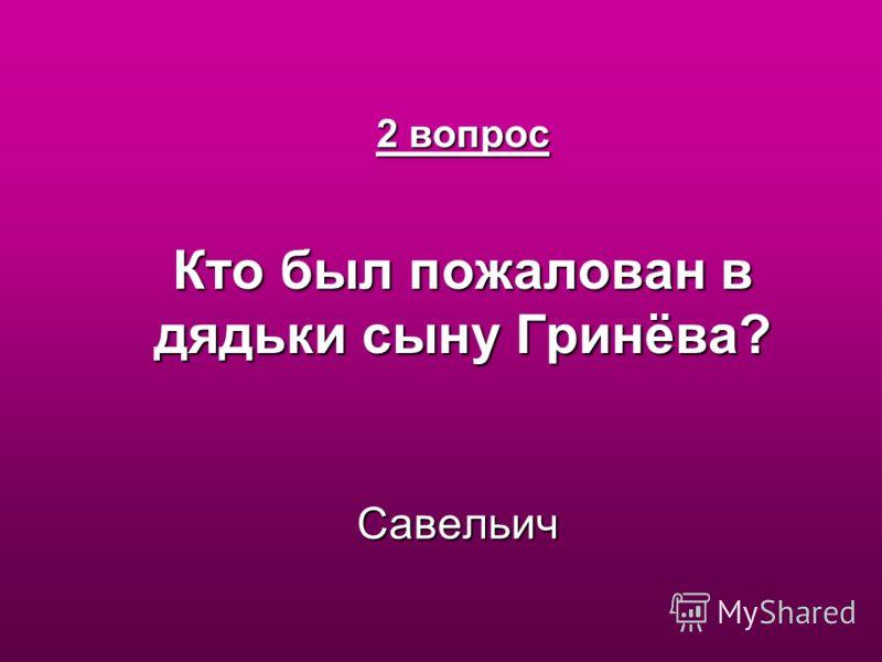 2 вопрос Кто был пожалован в дядьки сыну Гринёва? Савельич