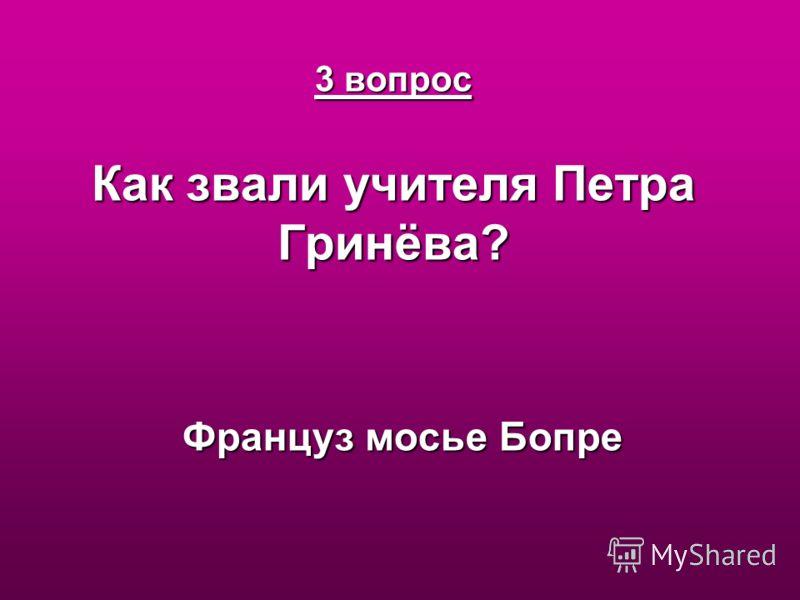 3 вопрос Как звали учителя Петра Гринёва? Француз мосье Бопре