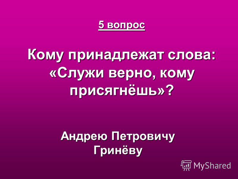 5 вопрос Кому принадлежат слова: «Служи верно, кому присягнёшь»? Андрею Петровичу Гринёву