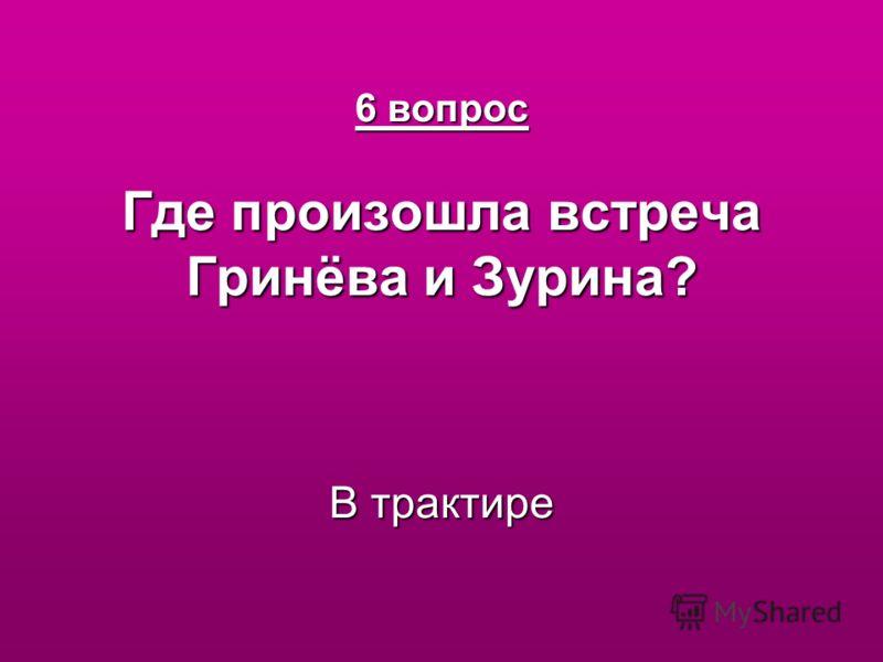 6 вопрос Где произошла встреча Гринёва и Зурина? В трактире