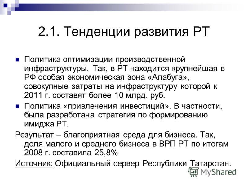 2.1. Тенденции развития РТ Политика оптимизации производственной инфраструктуры. Так, в РТ находится крупнейшая в РФ особая экономическая зона «Алабуга», совокупные затраты на инфраструктуру которой к 2011 г. составят более 10 млрд. руб. Политика «пр
