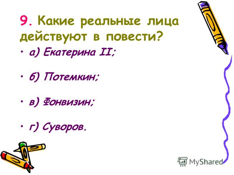 9. Какие реальные лица действуют в повести? а) Екатерина II; б) Потемкин; в) Фонвизин; г) Суворов.