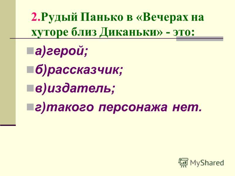 2.Рудый Панько в «Вечерах на хуторе близ Диканьки» - это: а)герой; б)рассказчик; в)издатель; г)такого персонажа нет.