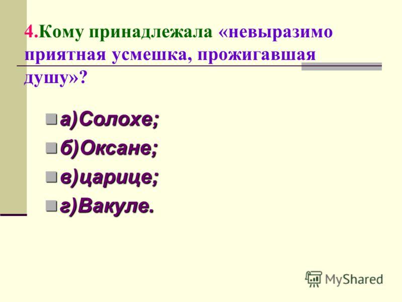 4.Кому принадлежала «невыразимо приятная усмешка, прожигавшая душу»? а)Солохе; а)Солохе; б)Оксане; б)Оксане; в)царице; в)царице; г)Вакуле. г)Вакуле.