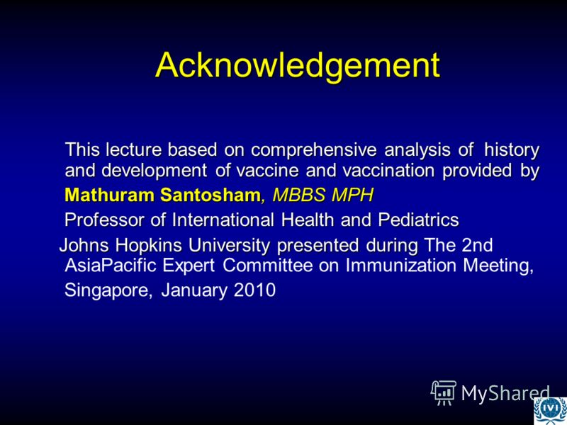 Acknowledgement This lecture based on comprehensive analysis of history and development of vaccine and vaccination provided by Mathuram Santosham, MBBS MPH Mathuram Santosham, MBBS MPH Professor of International Health and Pediatrics Professor of Int