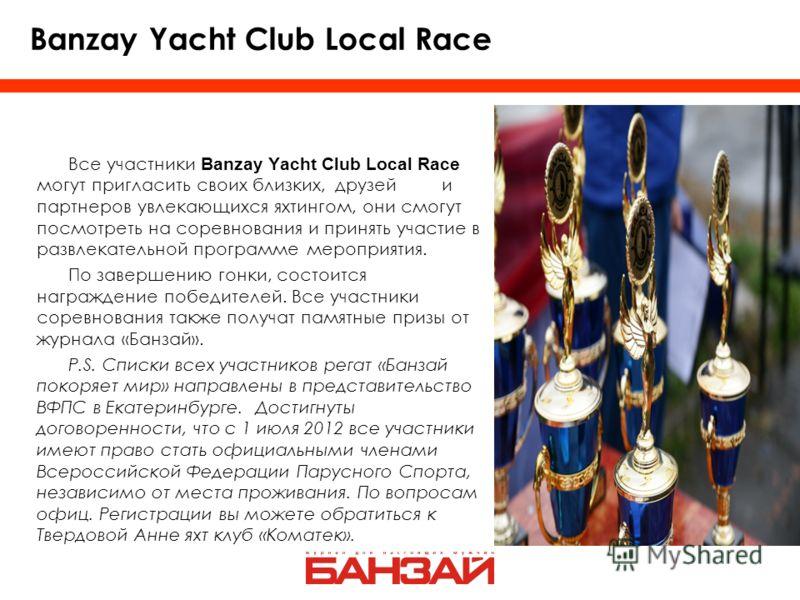 Все участники Banzay Yacht Club Local Race могут пригласить своих близких, друзей и партнеров увлекающихся яхтингом, они смогут посмотреть на соревнования и принять участие в развлекательной программе мероприятия. По завершению гонки, состоится награ