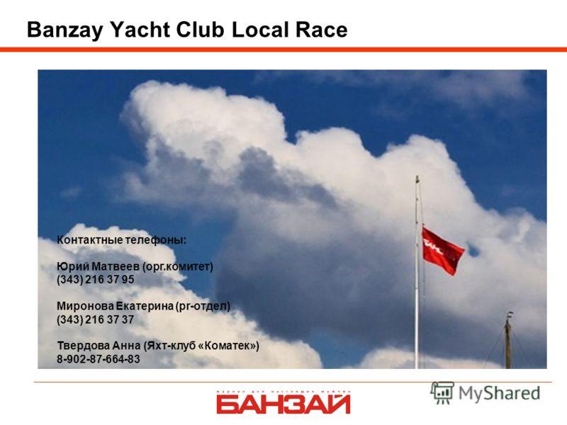 Banzay Yacht Club Local Race Контактные телефоны: Юрий Матвеев (орг.комитет) (343) 216 37 95 Миронова Екатерина (pr-отдел) (343) 216 37 37 Твердова Анна (Яхт-клуб «Коматек») 8-902-87-664-83