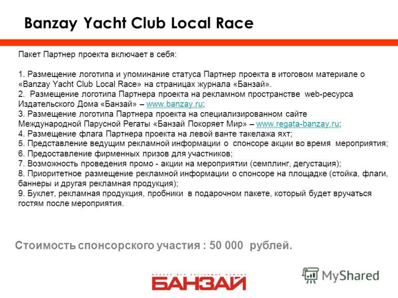Banzay Yacht Club Local Race Пакет Партнер проекта включает в себя: 1. Размещение логотипа и упоминание статуса Партнер проекта в итоговом материале о «Banzay Yacht Club Local Race» на страницах журнала «Банзай». 2. Размещение логотипа Партнера проек
