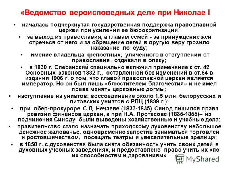«Ведомство вероисповедных дел» при Николае I началась подчеркнутая государственная поддержка православной церкви при усилении ее бюрократизации; за выход из православия, а главам семей - за принуждение жен отречься от него и за обращение детей в друг