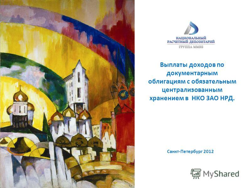 Выплаты доходов по документарным облигациям с обязательным централизованным хранением в НКО ЗАО НРД. Санкт-Петербург 2012
