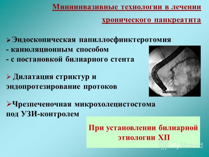 Миниинвазивные технологии в лечении хронического панкреатита Эндоскопическая папиллосфинктеротомия - канюляционным способом - с постановкой билиарного стента Дилатация стриктур и эндопротезирование протоков Чрезпеченочная микрохолецистостома под УЗИ-