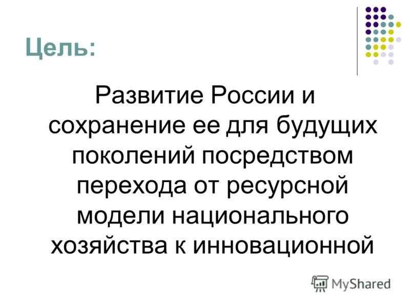 Цель: Развитие России и сохранение ее для будущих поколений посредством перехода от ресурсной модели национального хозяйства к инновационной