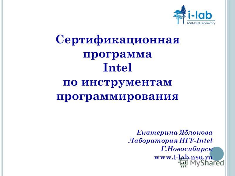 Сертификационная программа Intel по инструментам программирования Екатерина Яблокова Лаборатория НГУ-Intel Г.Новосибирск www.i-lab.nsu.ru