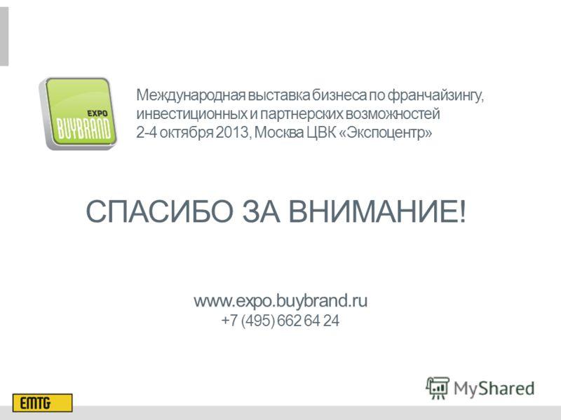 СПАСИБО ЗА ВНИМАНИЕ! Международная выставка бизнеса по франчайзингу, инвестиционных и партнерских возможностей 2-4 октября 2013, Москва ЦВК «Экспоцентр» www.expo.buybrand.ru +7 (495) 662 64 24