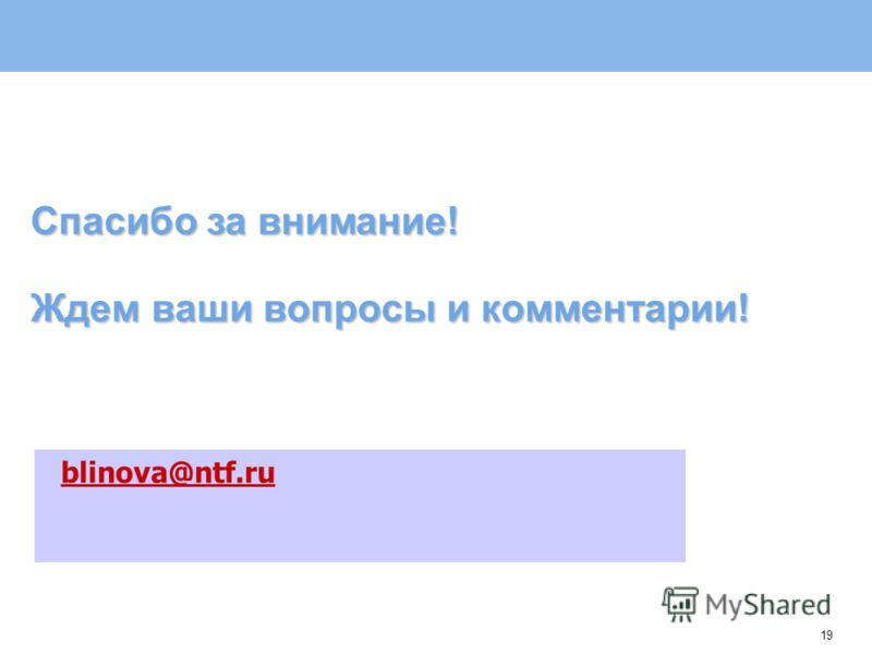 19 Ждем ваши вопросы и комментарии! blinova@ntf.ru Спасибо за внимание!
