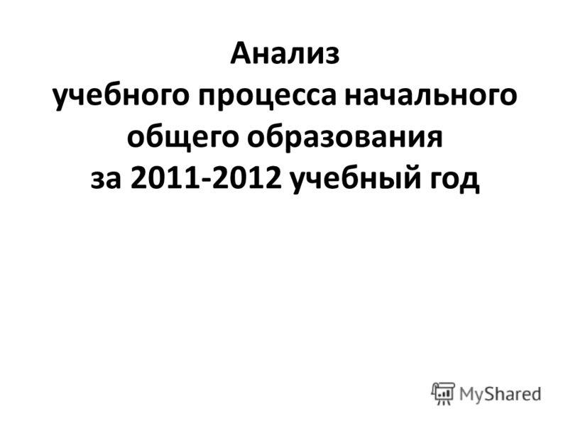 Анализ учебного процесса начального общего образования за 2011-2012 учебный год