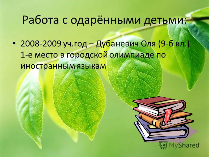 Работа с одарёнными детьми: 2008-2009 уч.год – Дубаневич Оля (9-б кл.) 1-е место в городской олимпиаде по иностранным языкам