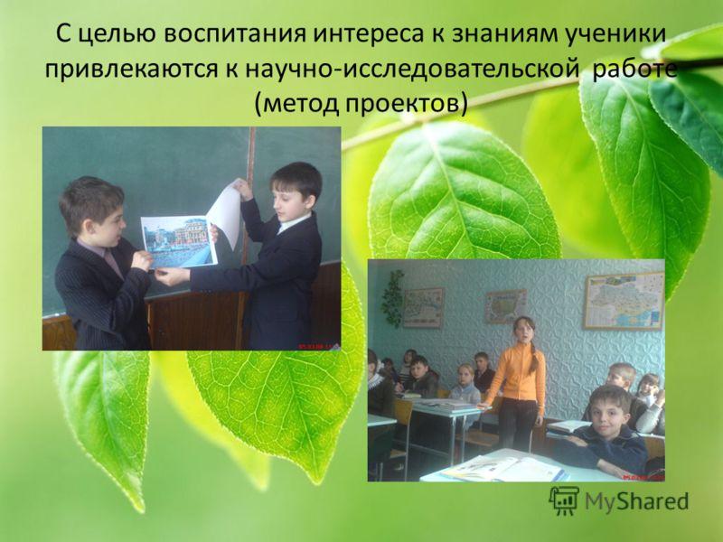 С целью воспитания интереса к знаниям ученики привлекаются к научно-исследовательской работе (метод проектов)