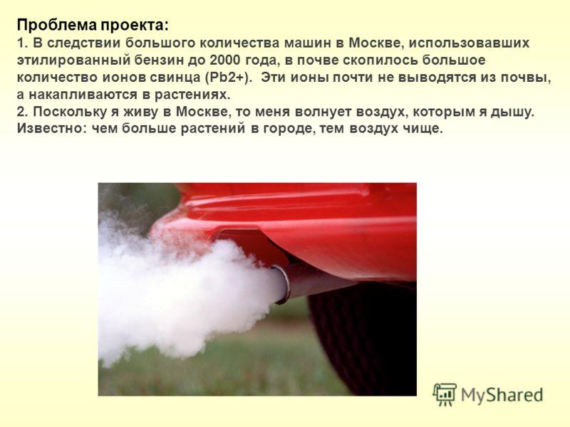 Проблема проекта: 1. В следствии большого количества машин в Москве, использовавших этилированный бензин до 2000 года, в почве скопилось большое количество ионов свинца (Рb2+). Эти ионы почти не выводятся из почвы, а накапливаются в растениях. 2. Пос