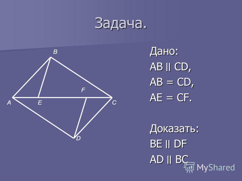 Задача. Дано: АВ ׀׀ CD, AB = CD, AE = CF. Доказать: BE׀׀ DF AD ׀׀ BC А В Е F D C