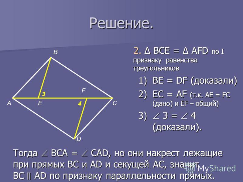 Решение. 2. Δ BCE = Δ AFD по I признаку равенства треугольников 1)BE = DF (доказали) 2)EC = AF (т.к. AE = FC (дано) и ЕF – общий) 3) 3 = 4 (доказали). А В Е F D C 3 4 Тогда BCA = CAD, но они накрест лежащие при прямых BC и AD и секущей AC, значит BC