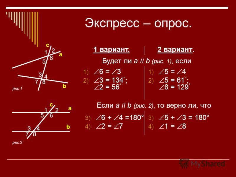 Экспресс – опрос. 2 вариант. 1 вариант. Будет ли a ׀׀ b (рис. 1), если 1) 6 = 3 2) 3 = 134 ° ; 2 = 56 ° 1) 5 = 4 2) 5 = 61 ° ; 8 = 129 ° Если a ׀׀ b (рис. 2), то верно ли, что 3) 6 + 4 =180° 4) 2 = 7 3) 5 + 3 = 180° 4) 1 = 8 6 2 1 5 8 4 3 7 12 34 56