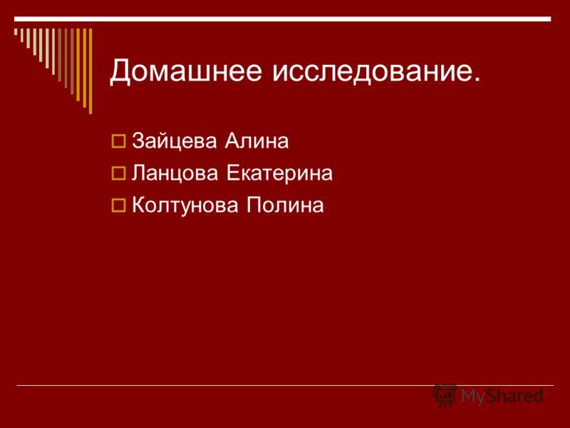 Домашнее исследование. Зайцева Алина Ланцова Екатерина Колтунова Полина