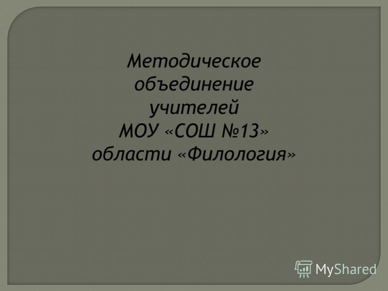 Методическое объединение учителей МОУ «СОШ 13» области «Филология»