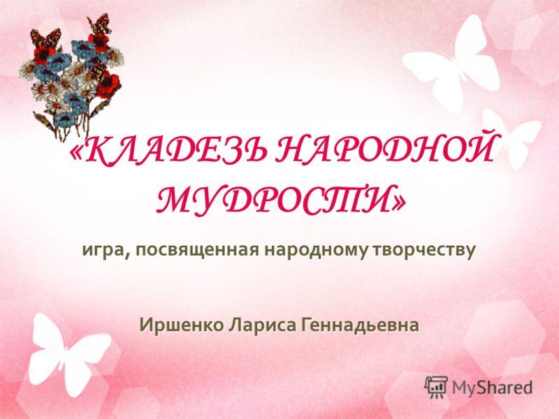 «КЛАДЕЗЬ НАРОДНОЙ МУДРОСТИ» игра, посвященная народному творчеству Иршенко Лариса Геннадьевна