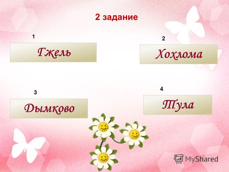 2 задание 4 3 2 1 Гжель Тула Дымково Хохлома
