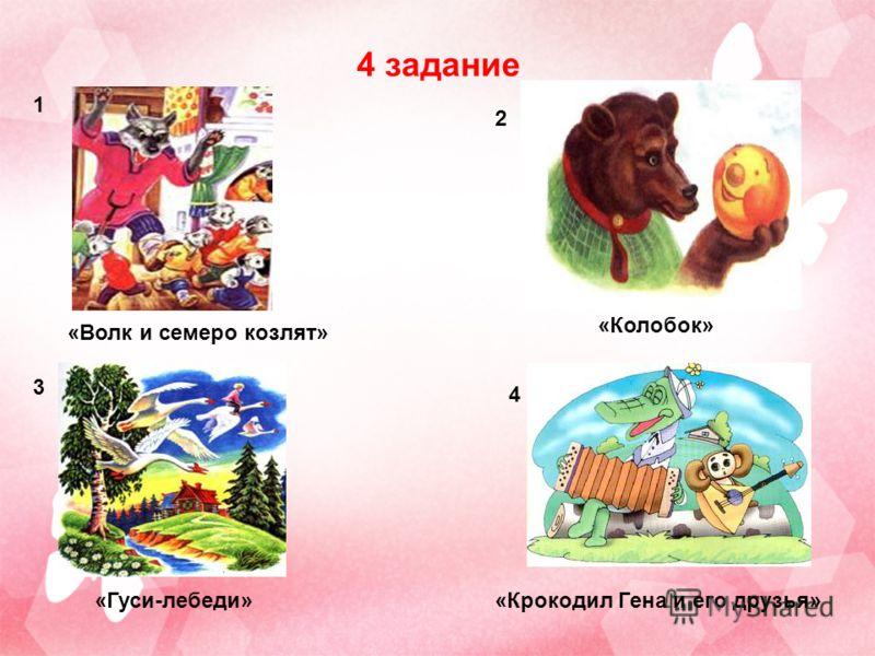 4 задание 4 3 2 1 «Волк и семеро козлят» «Колобок» «Гуси-лебеди»«Крокодил Гена и его друзья»