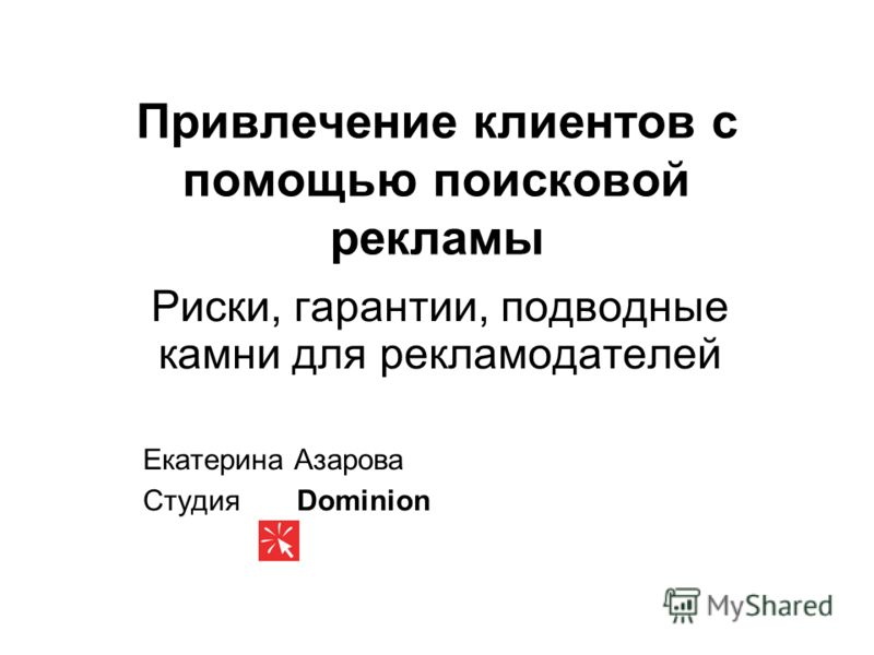 Привлечение клиентов с помощью поисковой рекламы Риски, гарантии, подводные камни для рекламодателей Екатерина Азарова Студия Dominion
