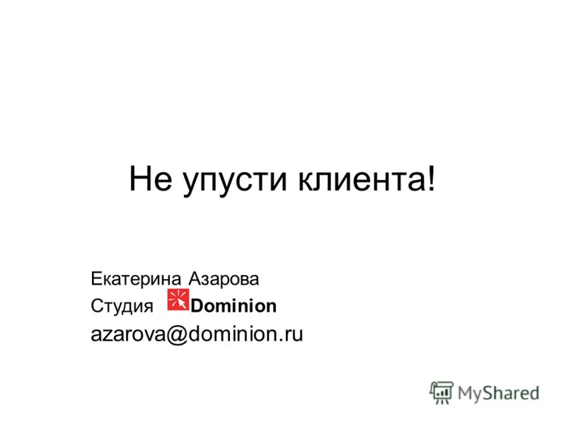 Не упусти клиента! Екатерина Азарова Студия Dominion azarova@dominion.ru