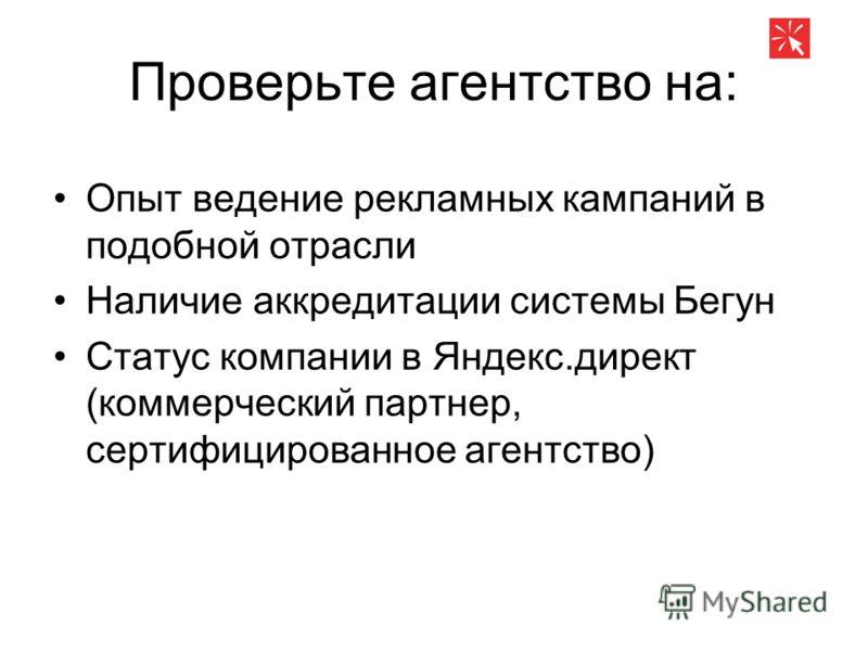Проверьте агентство на: Опыт ведение рекламных кампаний в подобной отрасли Наличие аккредитации системы Бегун Статус компании в Яндекс.директ (коммерческий партнер, сертифицированное агентство)