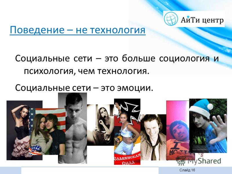 Слайд 16 из 13Слайд 16 Социальные сети – это эмоции. Социальные сети – это больше социология и психология, чем технология. Поведение – не технология