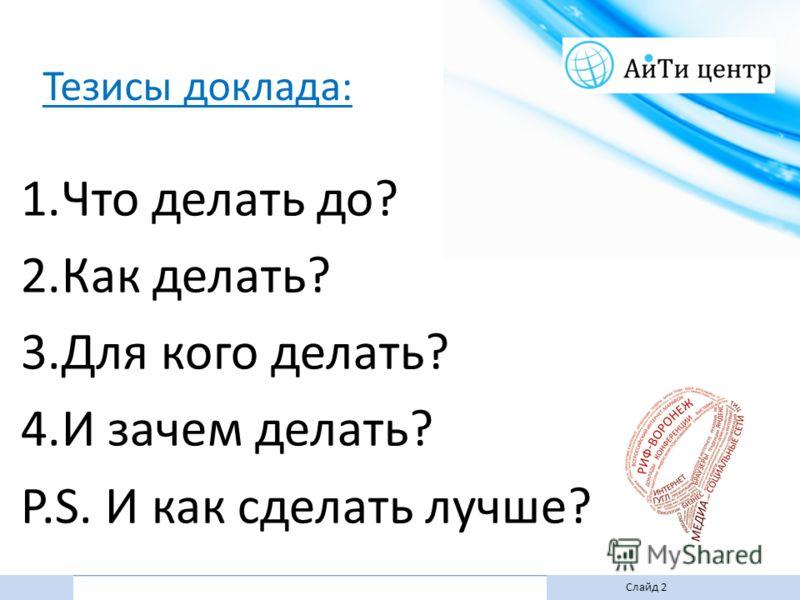 Слайд 2 Тезисы доклада: 1.Что делать до? 2.Как делать? 3.Для кого делать? 4.И зачем делать? P.S. И как сделать лучше?