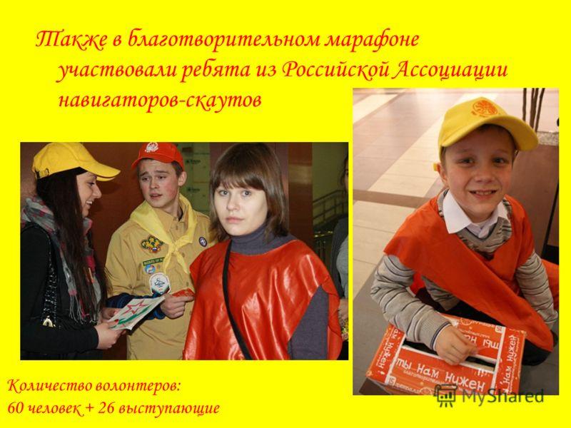 Также в благотворительном марафоне участвовали ребята из Российской Ассоциации навигаторов-скаутов Количество волонтеров: 60 человек + 26 выступающие